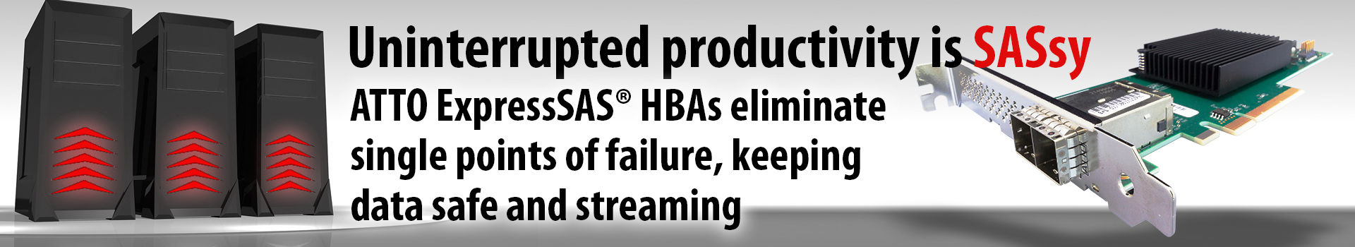 ATTO's ExpressSAS® HBAs and RAID adapters eliminate single points of failure, keeping data safe and streaming