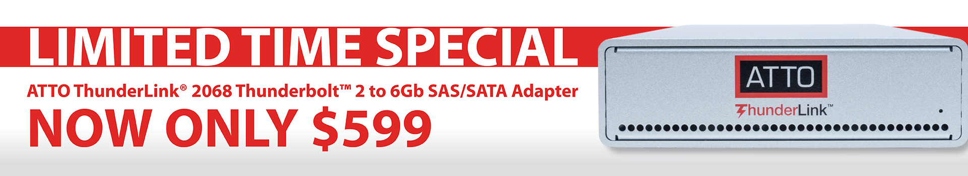 LIMITED TIME SPECIAL ATTO ThunderLink® 2068 Thunderbolt™ 2 to 6 Gb SAS/SATA Adapter NOW ONLY $599